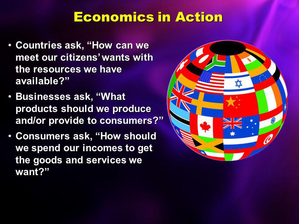 Economics in Action Countries ask, How can we meet our citizens' wants with the resources we have available