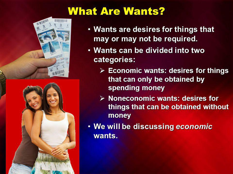 What Are Wants Wants are desires for things that may or may not be required. Wants can be divided into two categories: