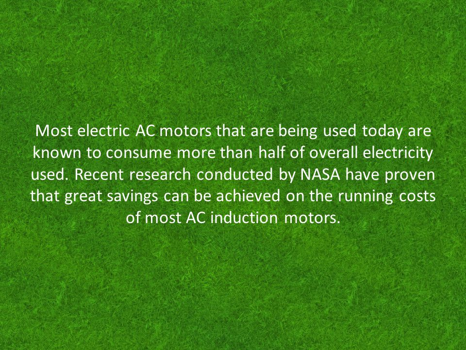 Most electric AC motors that are being used today are known to consume more than half of overall electricity used.