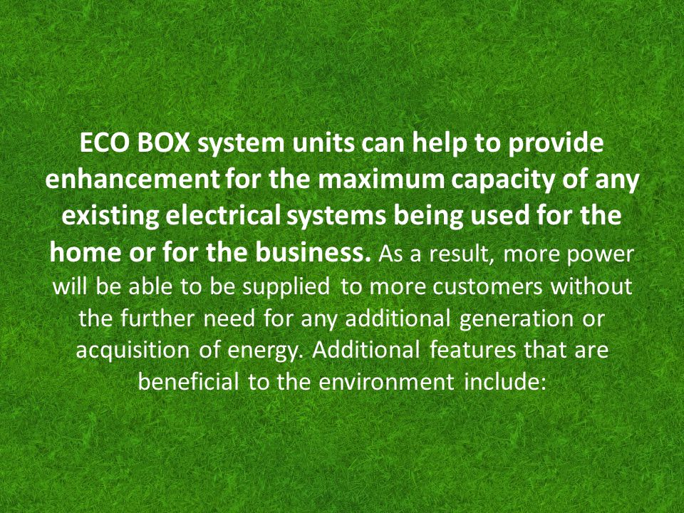 ECO BOX system units can help to provide enhancement for the maximum capacity of any existing electrical systems being used for the home or for the business.
