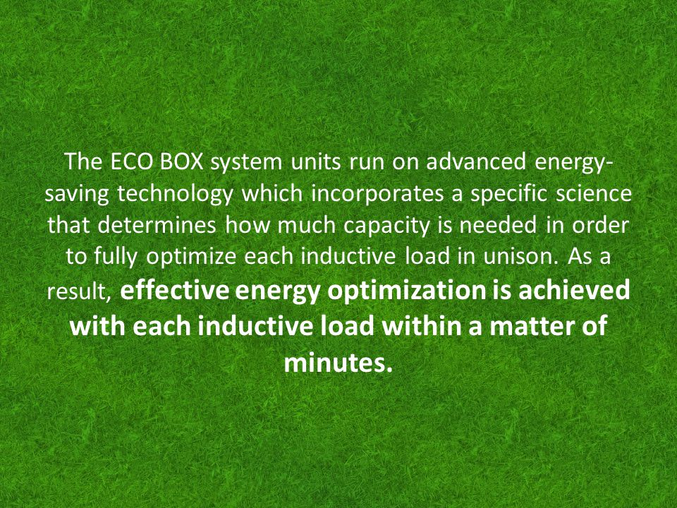 The ECO BOX system units run on advanced energy-saving technology which incorporates a specific science that determines how much capacity is needed in order to fully optimize each inductive load in unison.