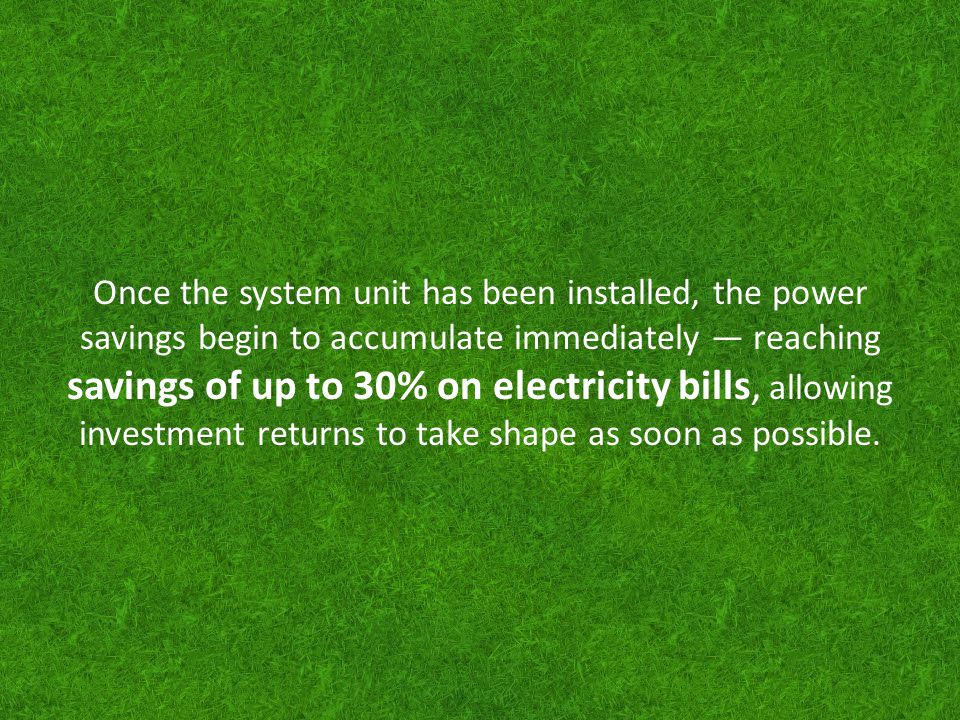 Once the system unit has been installed, the power savings begin to accumulate immediately — reaching savings of up to 30% on electricity bills, allowing investment returns to take shape as soon as possible.