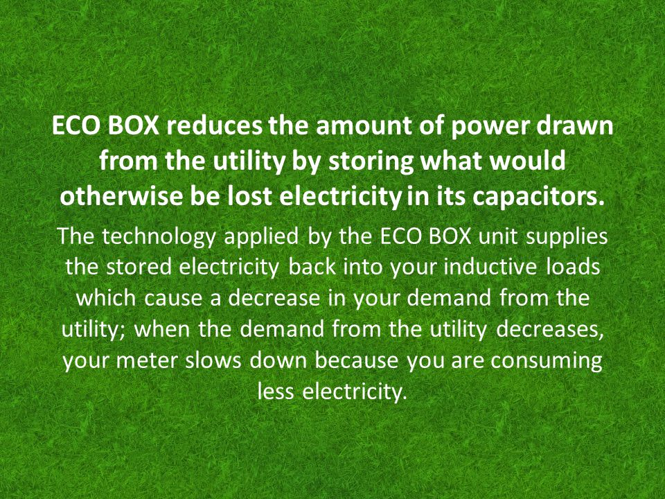 ECO BOX reduces the amount of power drawn from the utility by storing what would otherwise be lost electricity in its capacitors.