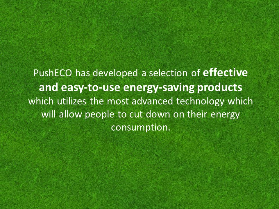 PushECO has developed a selection of effective and easy-to-use energy-saving products which utilizes the most advanced technology which will allow people to cut down on their energy consumption.