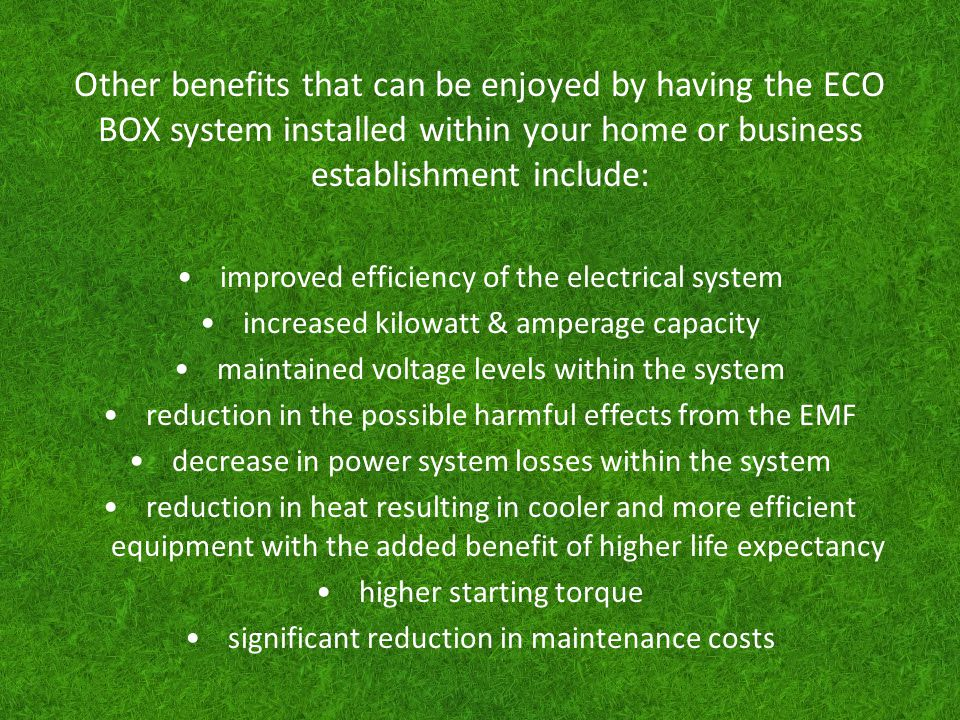 Other benefits that can be enjoyed by having the ECO BOX system installed within your home or business establishment include: