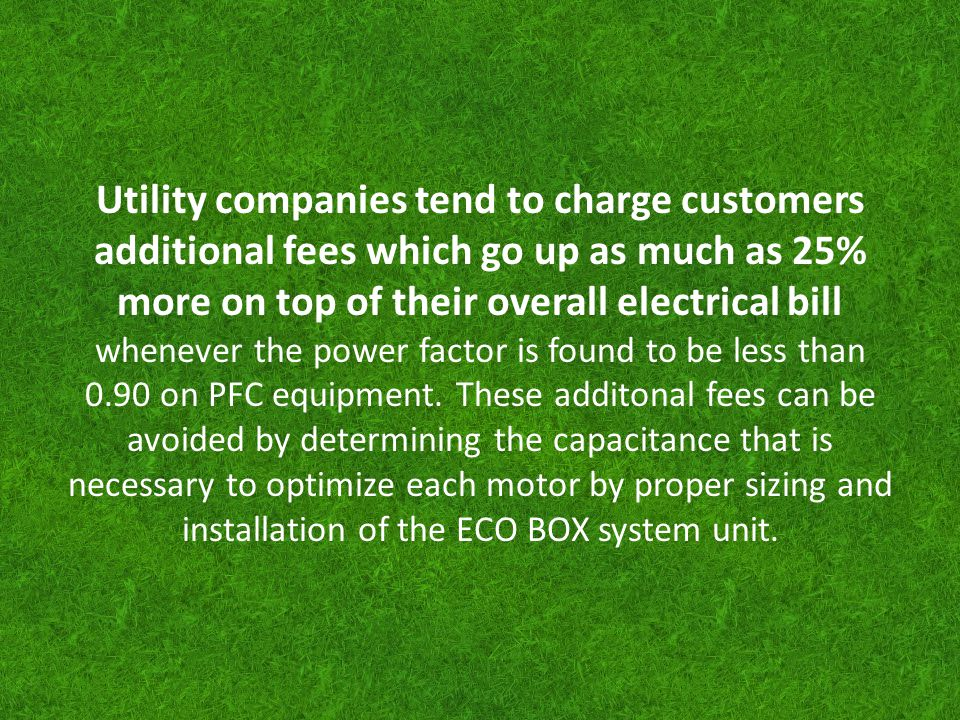 Utility companies tend to charge customers additional fees which go up as much as 25% more on top of their overall electrical bill whenever the power factor is found to be less than 0.90 on PFC equipment.