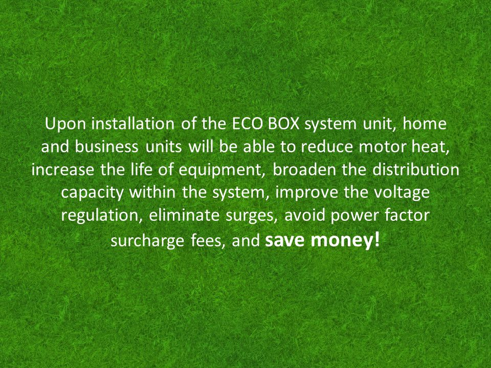 Upon installation of the ECO BOX system unit, home and business units will be able to reduce motor heat, increase the life of equipment, broaden the distribution capacity within the system, improve the voltage regulation, eliminate surges, avoid power factor surcharge fees, and save money!