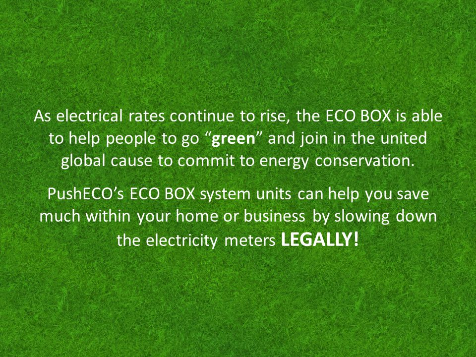 As electrical rates continue to rise, the ECO BOX is able to help people to go green and join in the united global cause to commit to energy conservation.