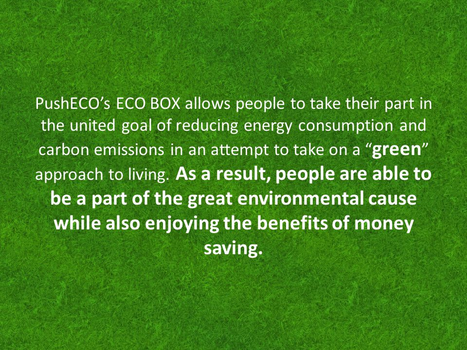PushECO's ECO BOX allows people to take their part in the united goal of reducing energy consumption and carbon emissions in an attempt to take on a green approach to living.
