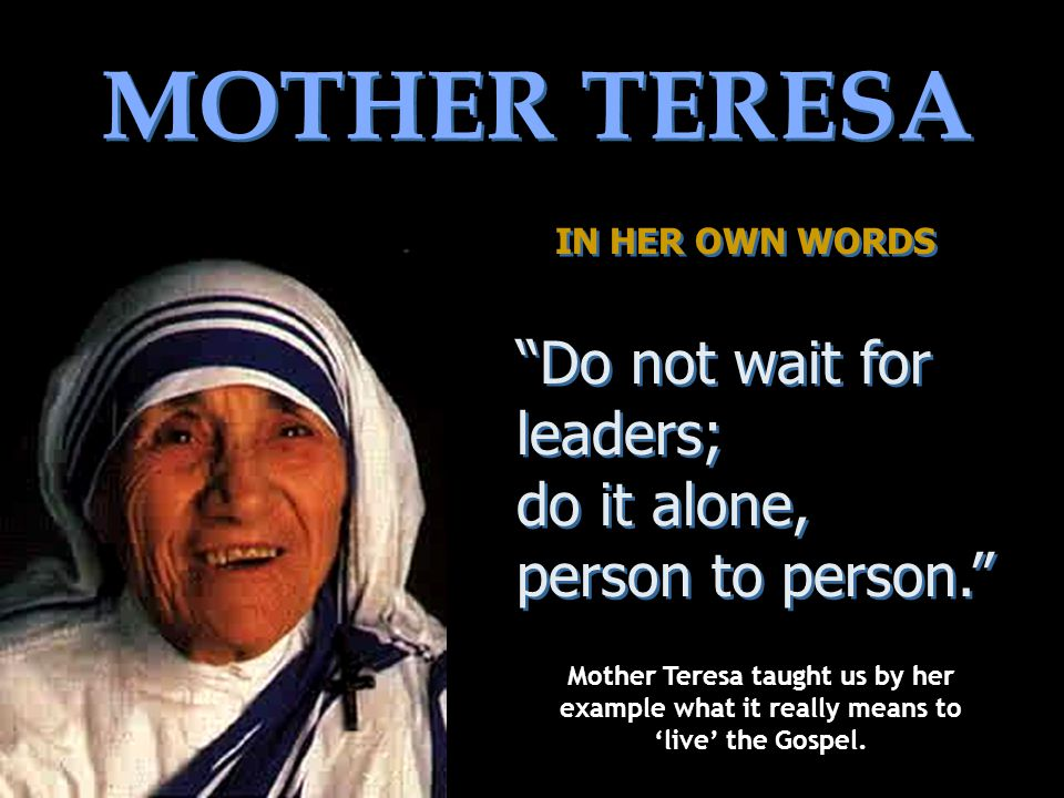 MOTHER TERESA Do not wait for leaders; do it alone,