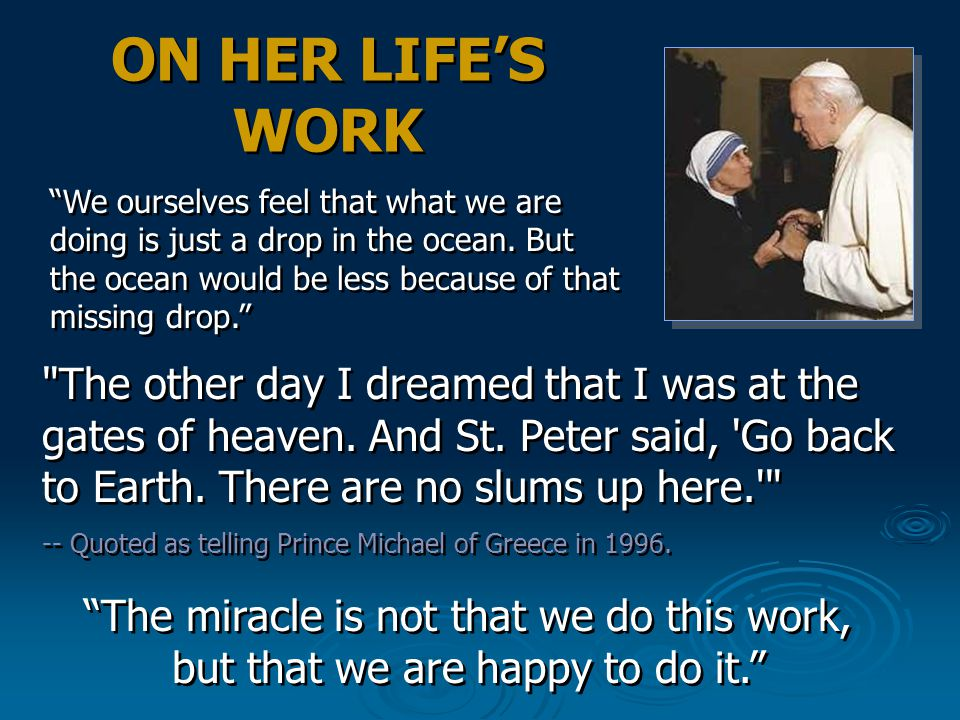 ON HER LIFE'S WORK We ourselves feel that what we are doing is just a drop in the ocean. But the ocean would be less because of that missing drop.