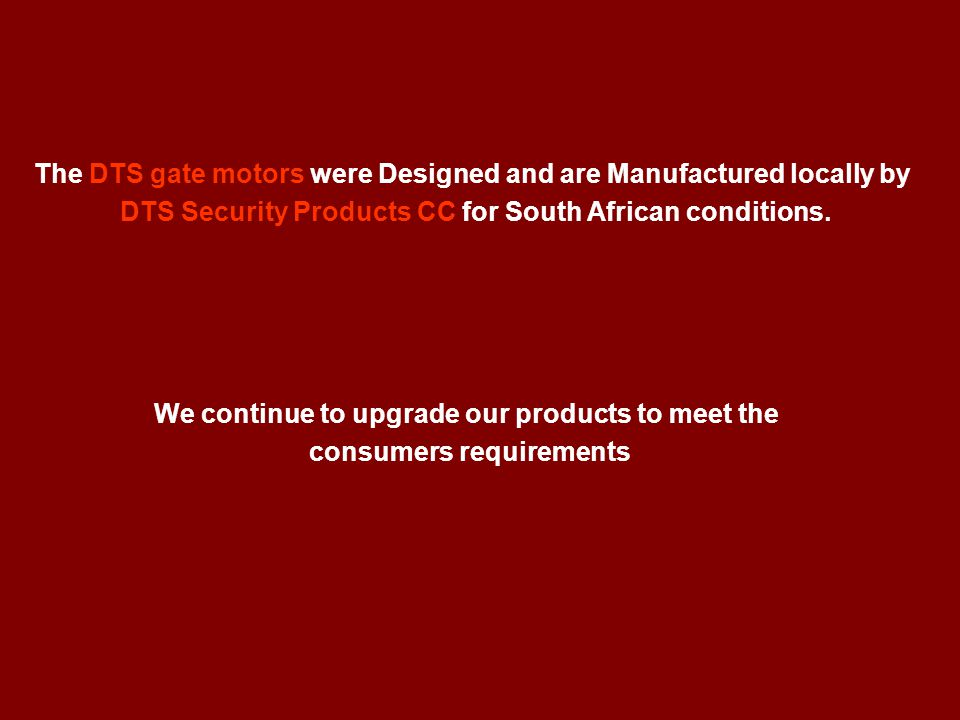 The DTS gate motors were Designed and are Manufactured locally by