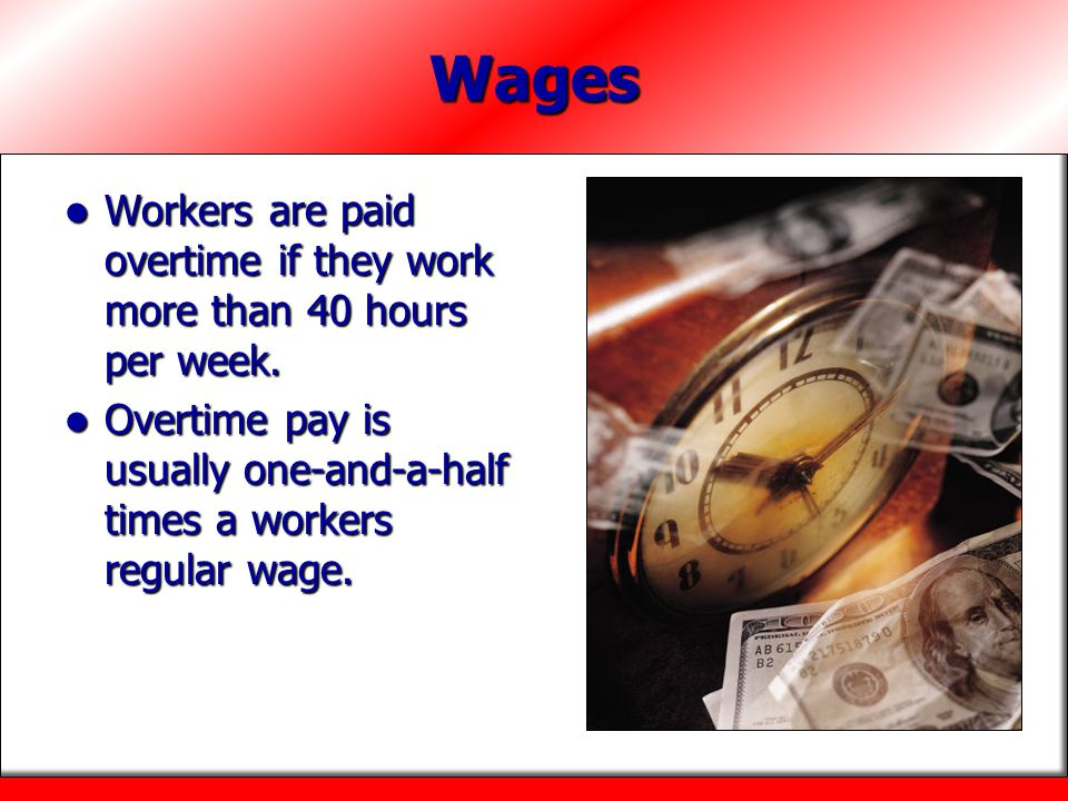 Wages Workers are paid overtime if they work more than 40 hours per week.