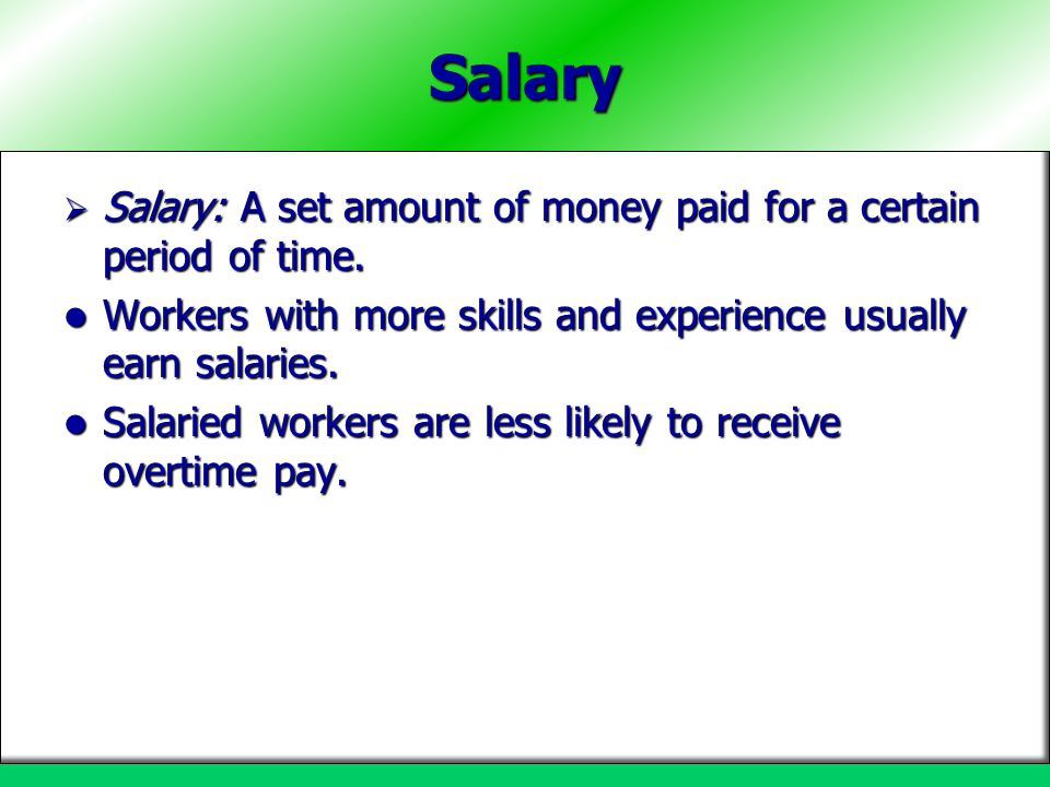 Salary Salary: A set amount of money paid for a certain period of time. Workers with more skills and experience usually earn salaries.