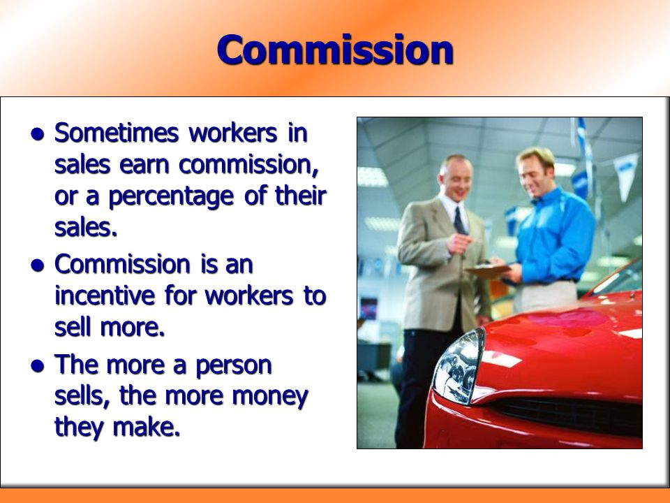 Commission Sometimes workers in sales earn commission, or a percentage of their sales. Commission is an incentive for workers to sell more.