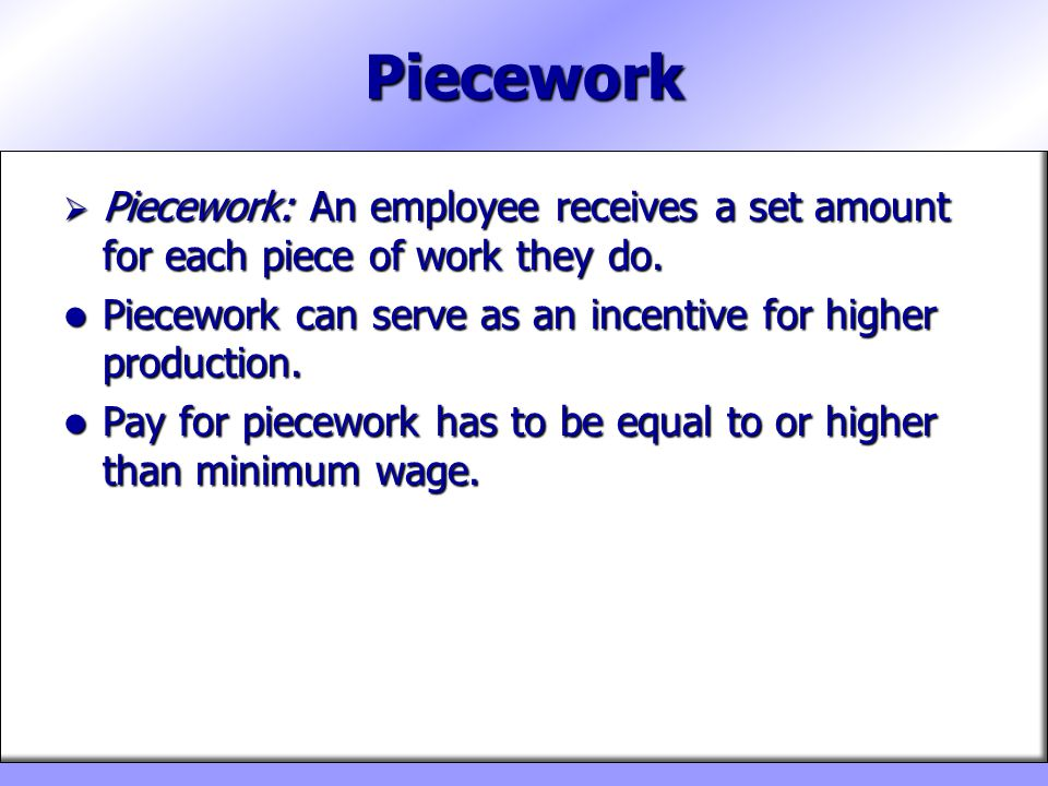 Piecework Piecework: An employee receives a set amount for each piece of work they do. Piecework can serve as an incentive for higher production.