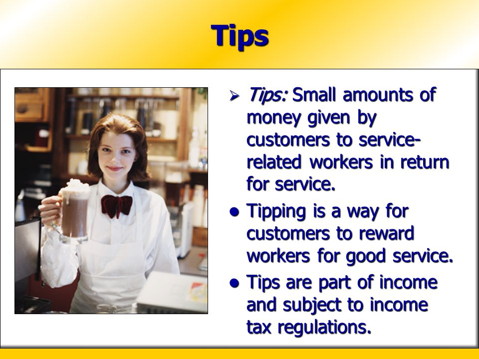 Tips Tips: Small amounts of money given by customers to service-related workers in return for service.