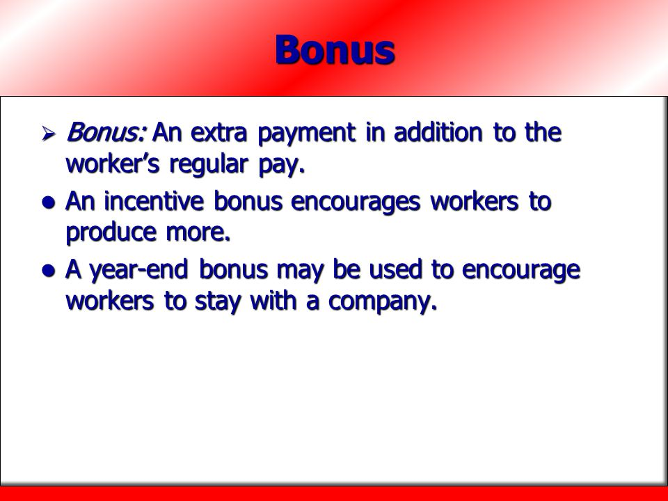 Bonus Bonus: An extra payment in addition to the worker's regular pay.