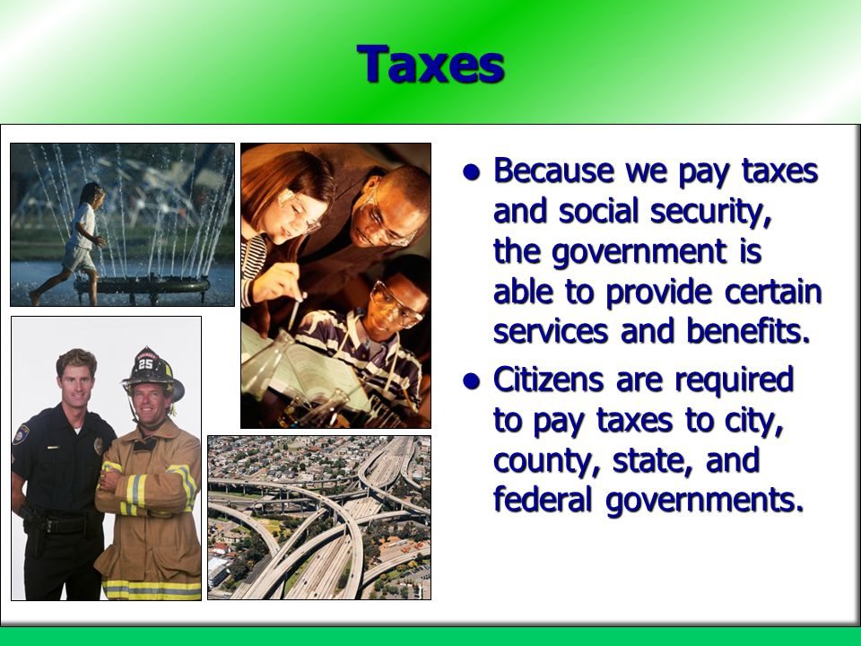 Taxes Because we pay taxes and social security, the government is able to provide certain services and benefits.