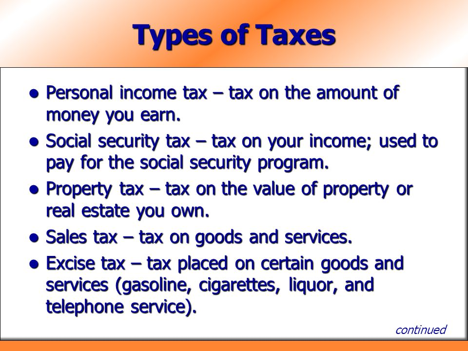 Types of Taxes Personal income tax – tax on the amount of money you earn.