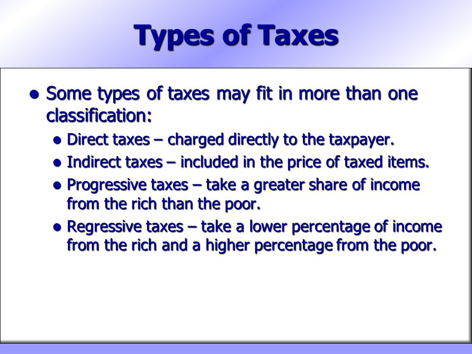 Types of Taxes Some types of taxes may fit in more than one classification: Direct taxes – charged directly to the taxpayer.