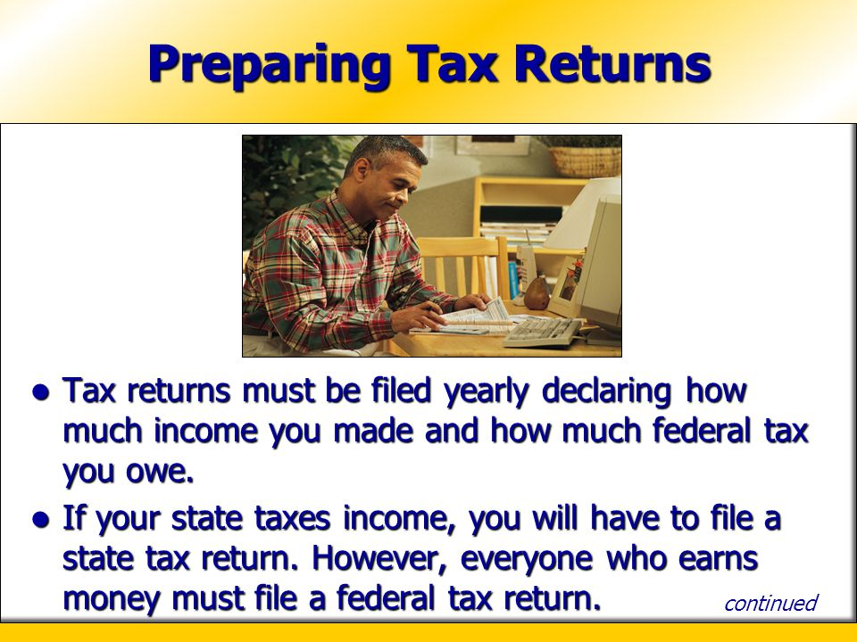 Preparing Tax Returns Tax returns must be filed yearly declaring how much income you made and how much federal tax you owe.