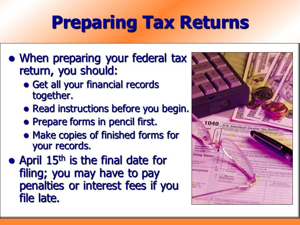 Preparing Tax Returns When preparing your federal tax return, you should: Get all your financial records together.
