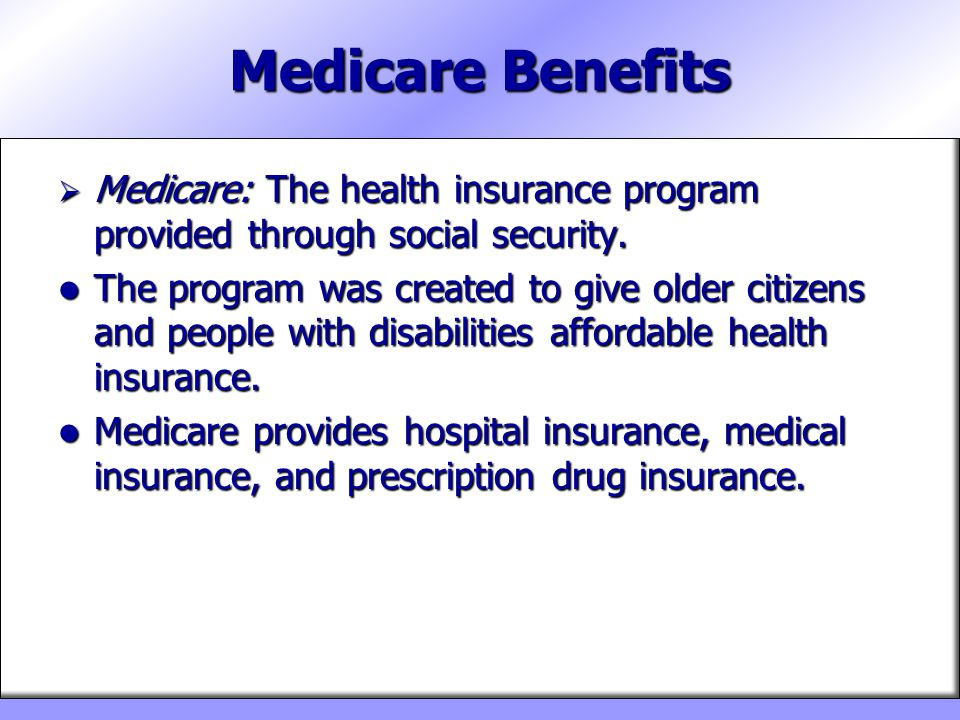 Medicare Benefits Medicare: The health insurance program provided through social security.
