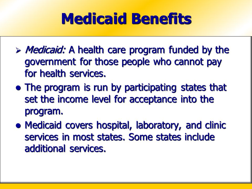 Medicaid Benefits Medicaid: A health care program funded by the government for those people who cannot pay for health services.