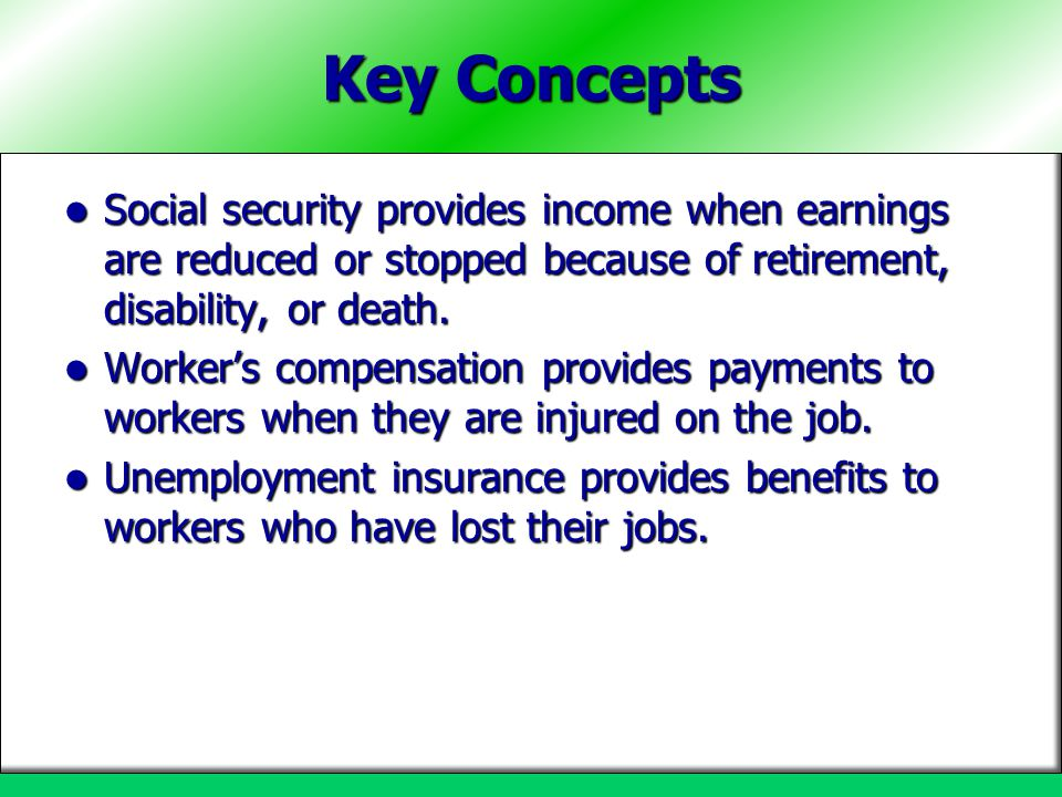 Key Concepts Social security provides income when earnings are reduced or stopped because of retirement, disability, or death.