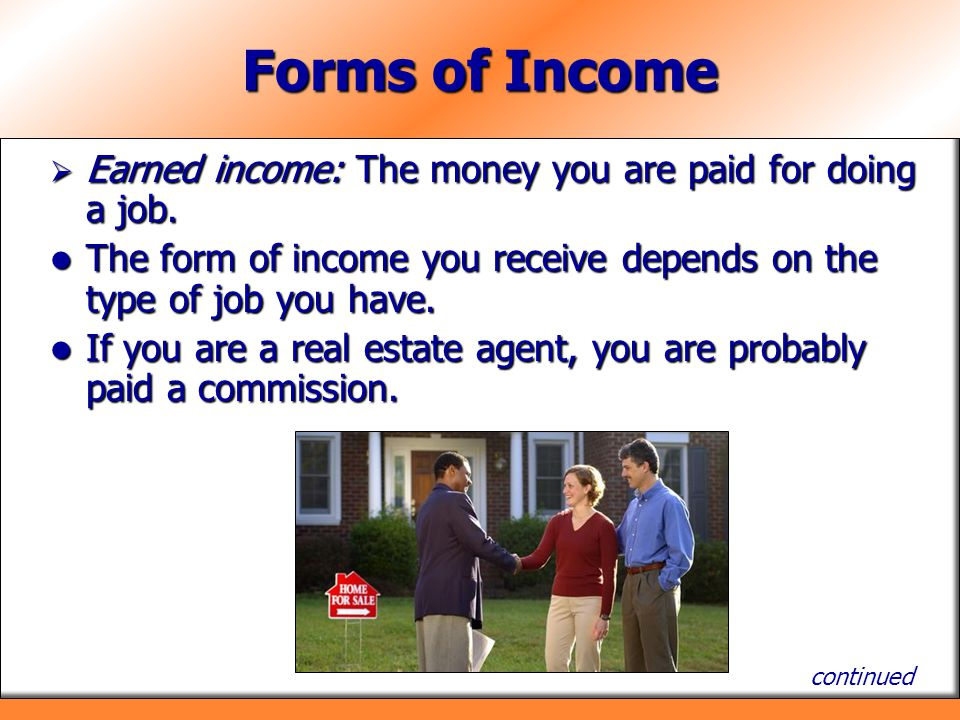 Forms of Income Earned income: The money you are paid for doing a job.