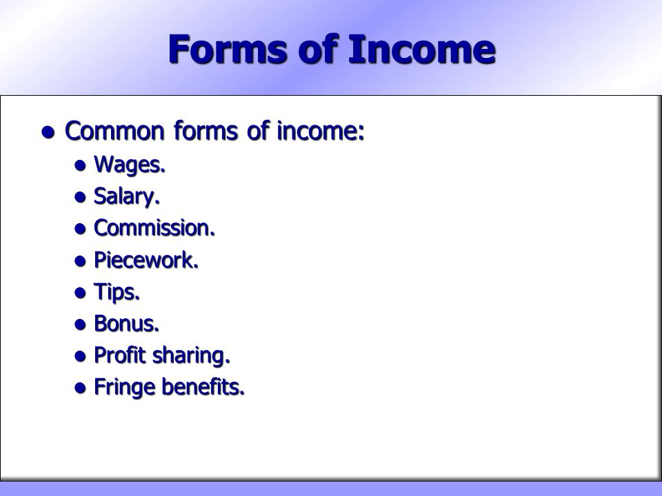 Forms of Income Common forms of income: Wages. Salary. Commission.