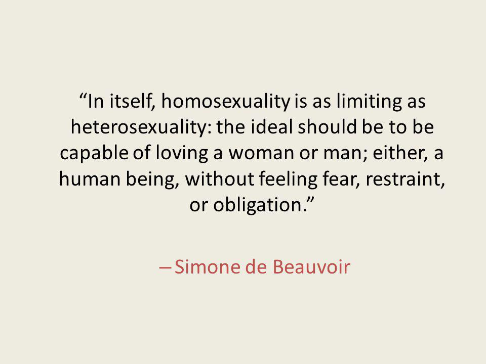In itself, homosexuality is as limiting as heterosexuality: the ideal should be to be capable of loving a woman or man; either, a human being, without feeling fear, restraint, or obligation.