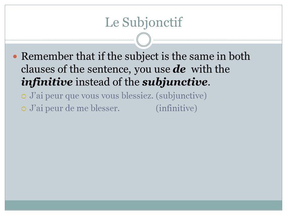 Le Subjonctif Remember that if the subject is the same in both clauses of the sentence, you use de with the infinitive instead of the subjunctive.