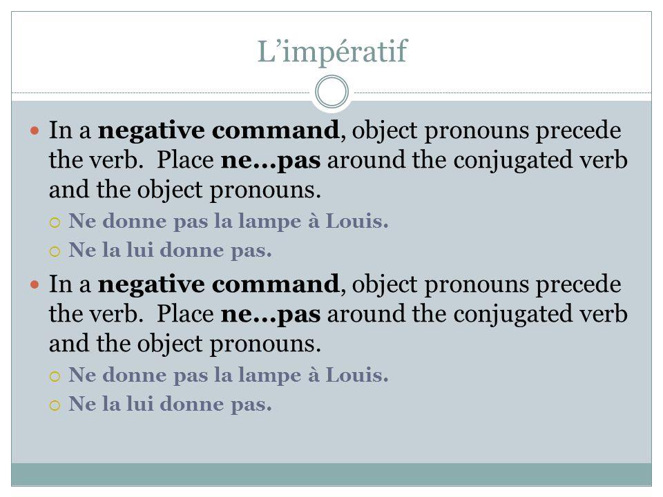 L'impératif In a negative command, object pronouns precede the verb. Place ne...pas around the conjugated verb and the object pronouns.