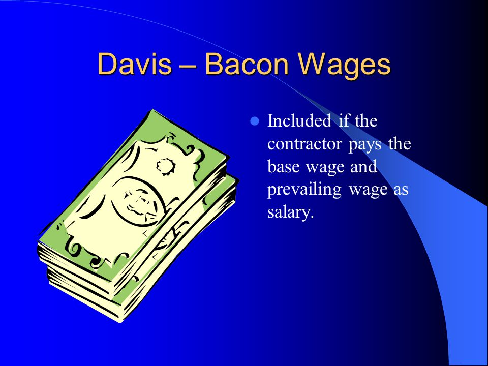Davis – Bacon Wages Included if the contractor pays the base wage and prevailing wage as salary.