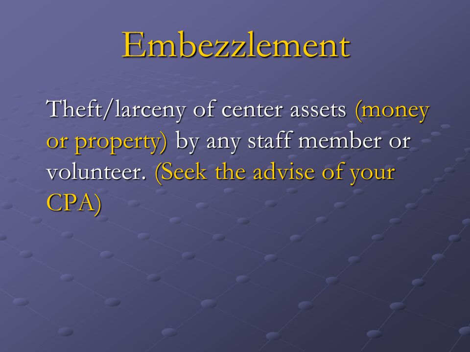 Embezzlement Theft/larceny of center assets (money or property) by any staff member or volunteer.