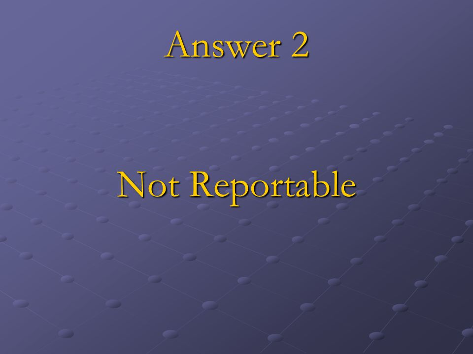 Answer 2 Not Reportable