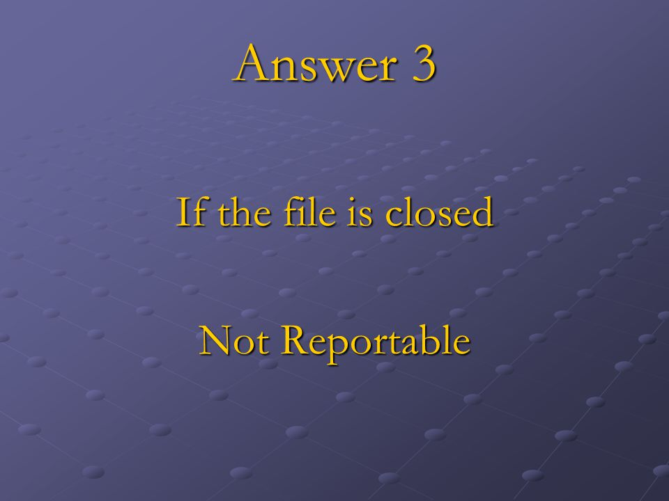 Answer 3 If the file is closed Not Reportable