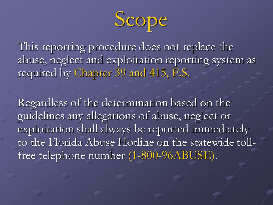 Scope This reporting procedure does not replace the abuse, neglect and exploitation reporting system as required by Chapter 39 and 415, F.S.