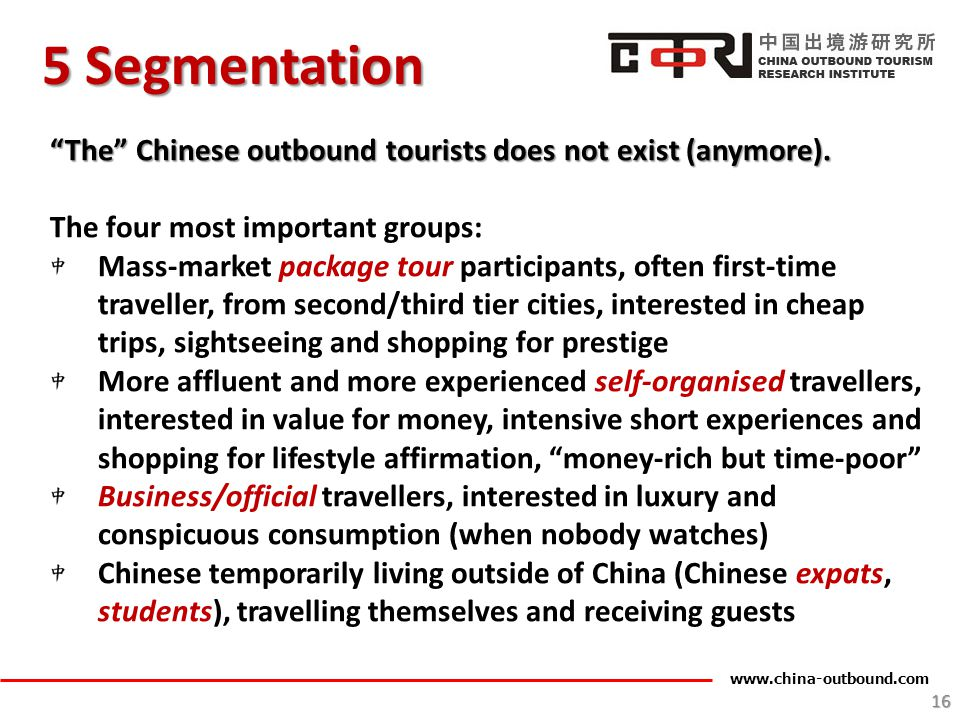 5 Segmentation The Chinese outbound tourists does not exist (anymore). The four most important groups: