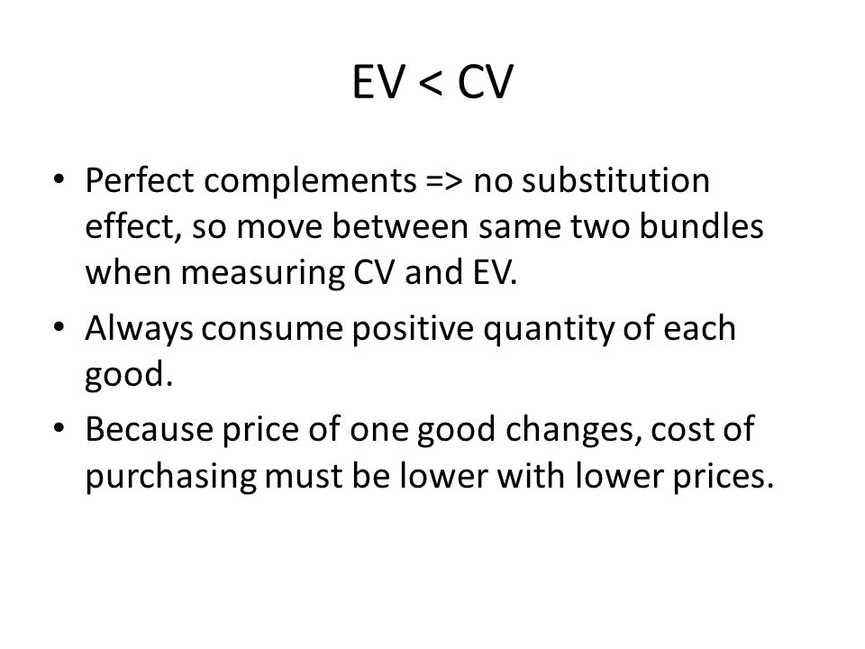 EV < CV Perfect complements => no substitution effect, so move between same two bundles when measuring CV and EV.