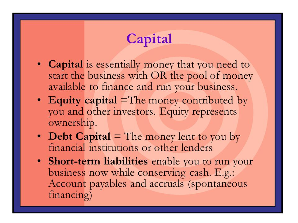 Capital Capital is essentially money that you need to start the business with OR the pool of money available to finance and run your business.