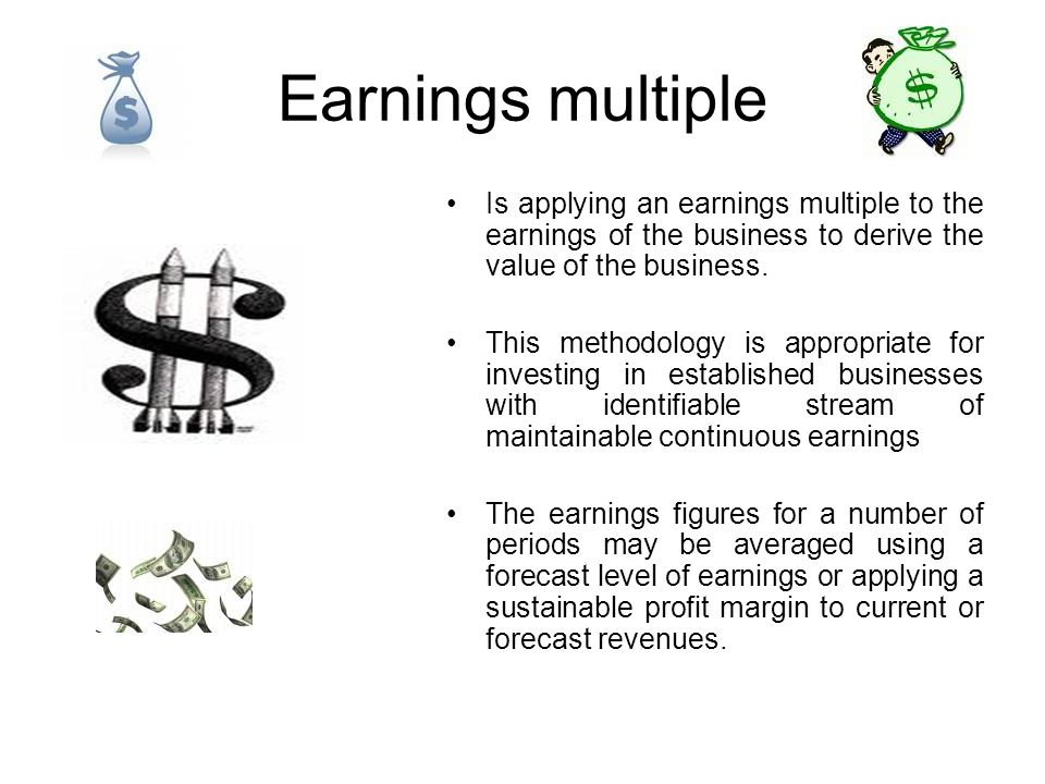 Earnings multiple Is applying an earnings multiple to the earnings of the business to derive the value of the business.