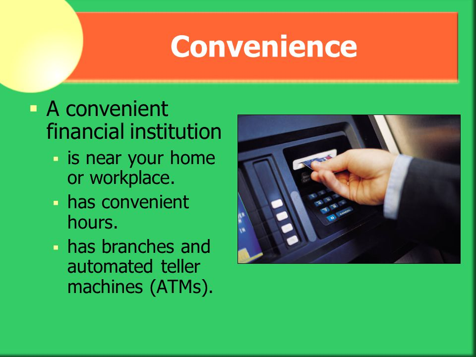 Convenience A convenient financial institution
