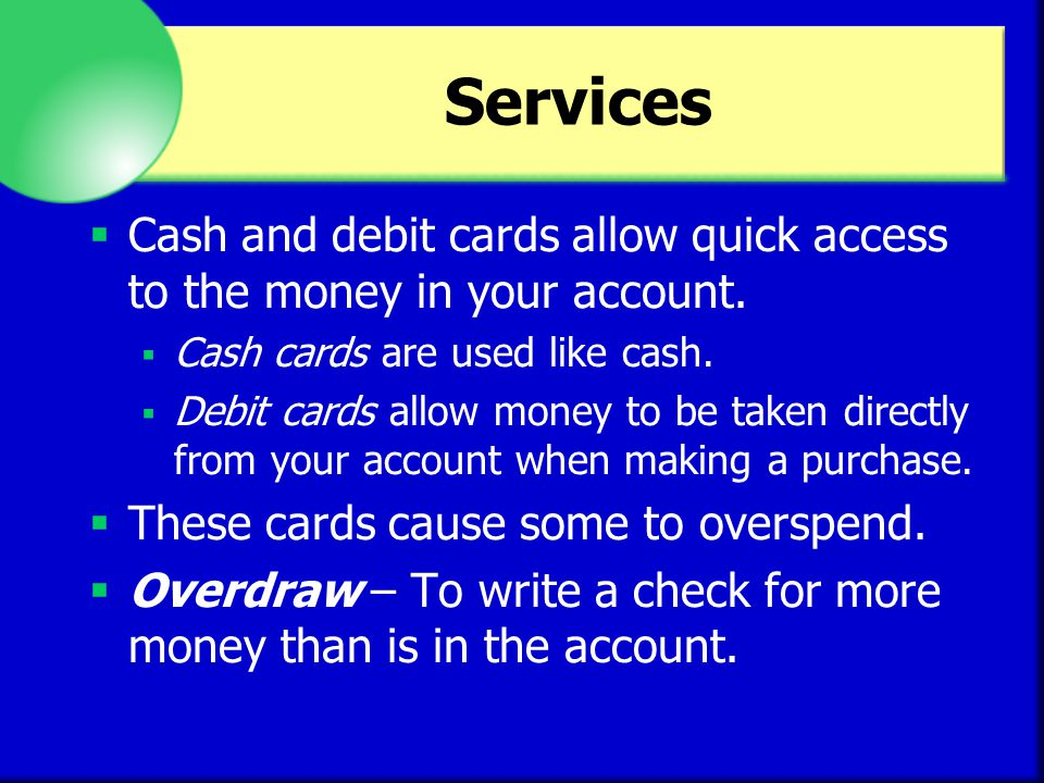 Services Cash and debit cards allow quick access to the money in your account. Cash cards are used like cash.