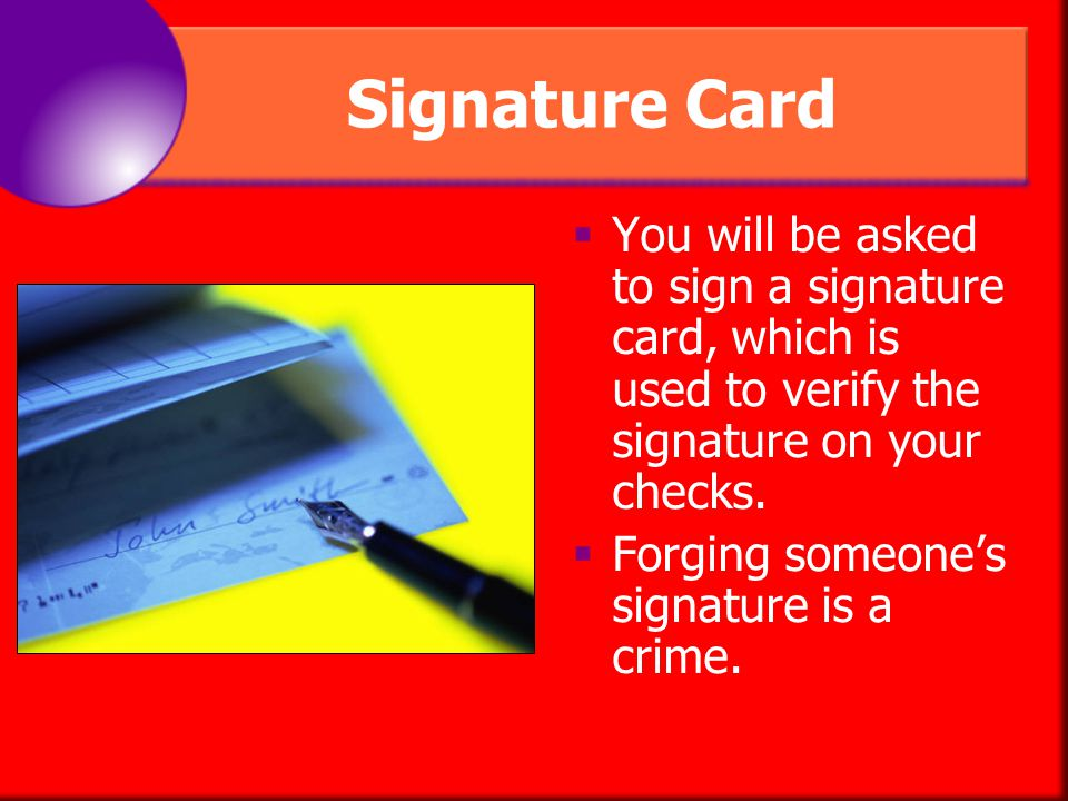 Signature Card You will be asked to sign a signature card, which is used to verify the signature on your checks.