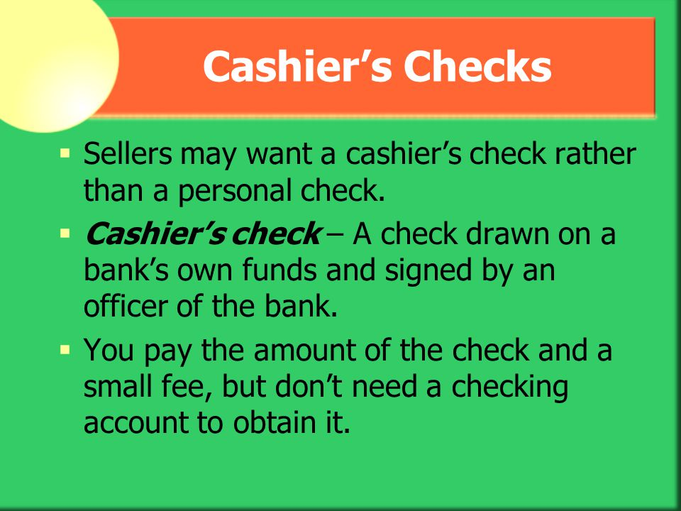 Cashier's Checks Sellers may want a cashier's check rather than a personal check.
