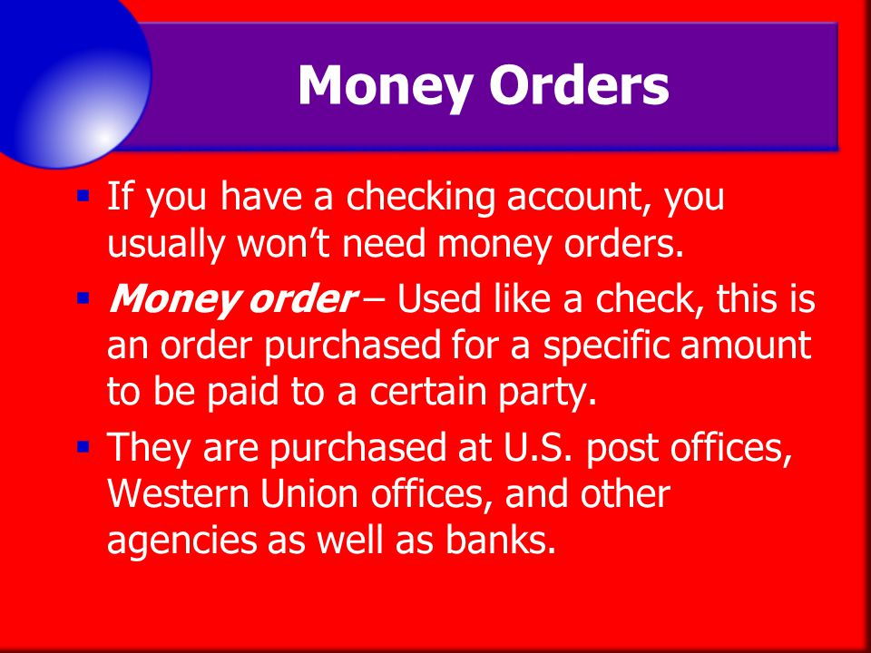 Money Orders If you have a checking account, you usually won't need money orders.