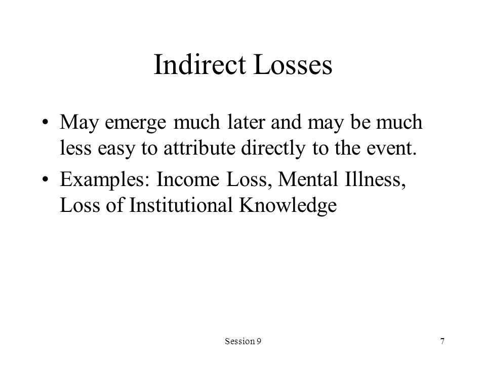 Indirect Losses May emerge much later and may be much less easy to attribute directly to the event.